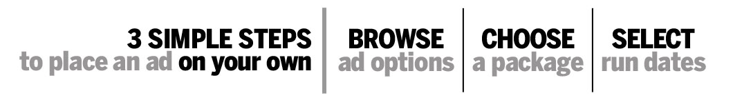 3 simple steps to place an ad on your own. 1. Browse Ad Options 2. Choose Package to Fit Audience 3. Select Dates